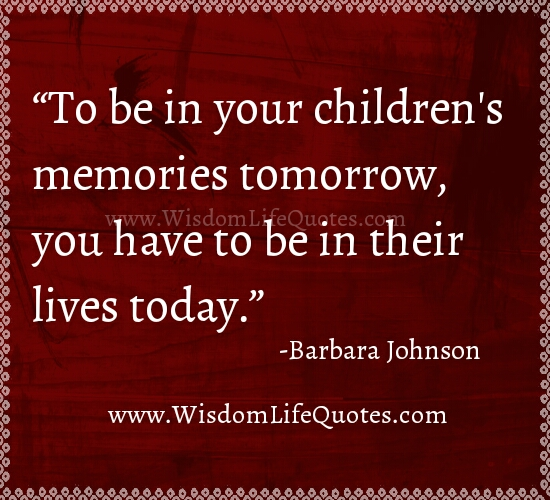 To be in your Children's memories