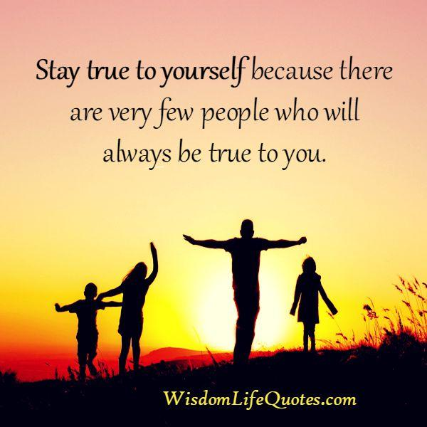 Very few people in life will be always true to you