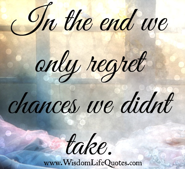 We only regret chances we didnt take