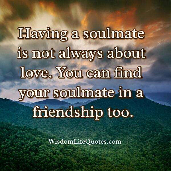 You can find your soulmate in a friendship too