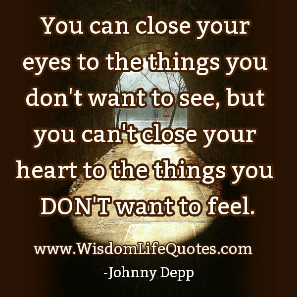 You can't close your Heart to the things you don't want to feel