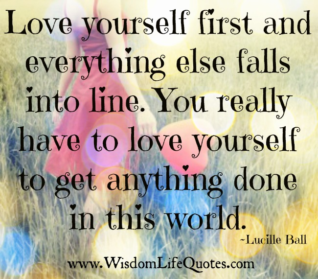 You have to love yourself to get anything done in this world