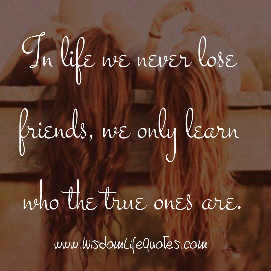You never lose friends in Life
