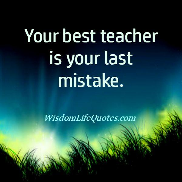 Your best teacher is your last mistakes