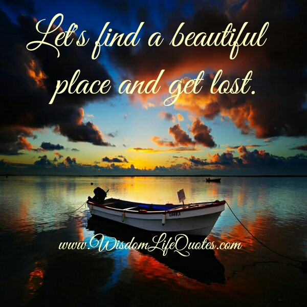 Let's find a beautiful place & get lost