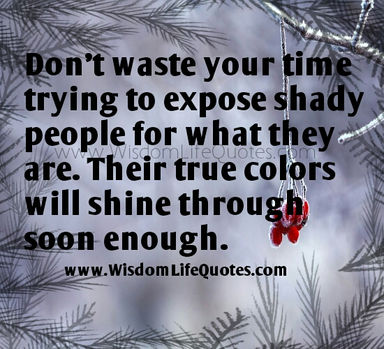 Don't waste your time trying to expose shady people ...