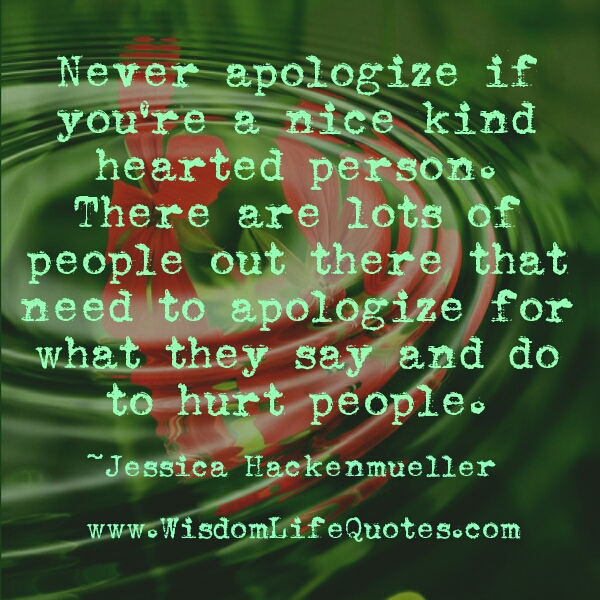Never apologize if you're a nice kind hearted person